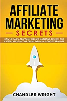 Affiliate Marketing  Secrets - How to Start a Profitable Affiliate Marketing Business and Generate Passive Income Online Even as a Complete Beginner
