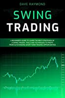 Swing Trading: A Beginner's Guide to Learn the Best Strategies of a Swing Trader. Tools and Techniques to Profit from Outstanding Short-Term Trading Opportunities