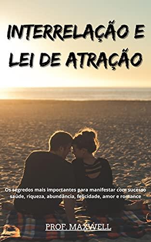 INTERRELAÇÃO E LEI DE ATRAÇÃO: Os segredos mais importantes para manifestar com sucesso saúde, riqueza, abundância, felicidade, amor e romance