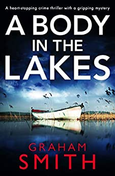 A Body in the Lakes: A gripping crime thriller with a heart-stopping twist by [Graham Smith]