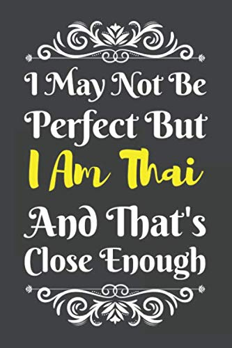 I May Not Be Perfect But I Am Thai And That's Close Enough: I Am Thai Notebook | I Am Thai Nationality Journal | Diary And Logbook | To Do Lists | Outfit Planner | 6 x 9 (15.24 x 22.86 cm) 120 Pages