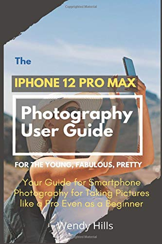 The iPhone 12 Pro Max Photography User Guide: Your Guide for Smartphone Photography for Taking Pictures like a Pro Even as a Beginner