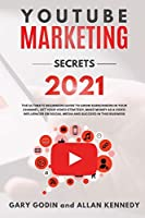 YOUTUBE MARKETING SECRETS 2021 The ultimate beginners guide to grow subscribers in your channel, set your video strategy, make money as a video influencer on social media and succeed in this business