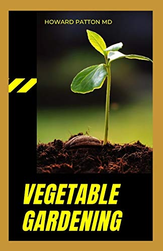 THE VEGETABLE GARDENING: A Step-By-Step Guide On How To Grow Vegetable Species In Your Garden