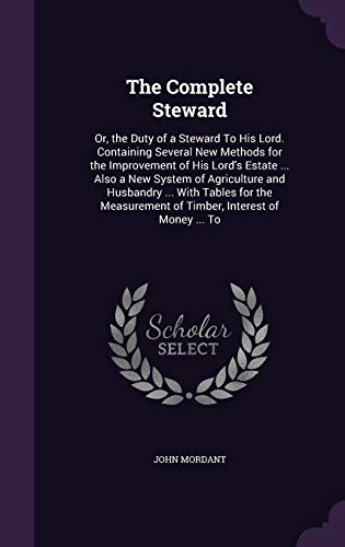 The Complete Steward: Or, the Duty of a Steward To His Lord. Containing Several New Methods for the Improvement of His Lord's Estate ... Also a New ... of Timber, Interest of Money ... To