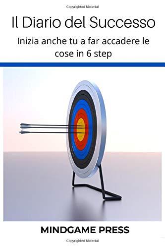 Il Diario del Successo: Inizia anche tu a far accadere le cose in 6 step: Tecniche per raggiungere gli obiettivi, aumentare l'autostima, smettere di ... felice ottenendo ciò che vuoi dalla vita