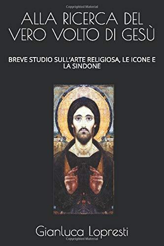 ALLA RICERCA DEL VERO VOLTO DI GESÙ: BREVE STUDIO SULL'ARTE RELIGIOSA, LE ICONE E LA SINDONE