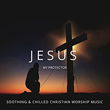 Jesus My Protector - Soothing & Chilled Christian Worship Music