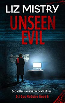 Unseen Evil: Social Media can be the death of you ... A Gritty Serial killer Novel (D.I. Gus McGuire series Book 6) by [Liz Mistry]