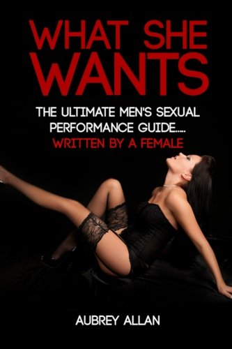 What She Wants: The Ultimate Men's Sexual Performance Guide to Satisfy Her, Give Her What She...