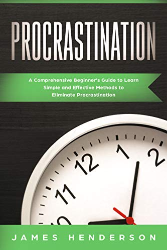 Procrastination: A Comprehensive Beginner's Guide to Learn Simple Effective Methods to Eliminate Procrastination
