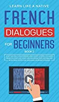 French Dialogues for Beginners Book 2: Over 100 Daily Used Phrases and Short Stories to Learn French in Your Car. Have Fun and Grow Your Vocabulary with Crazy Effective Language Learning Lessons (French for Adults)