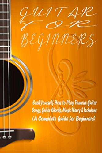 Guitar for Beginners: How to Play Famous Guitar Songs, Guitar Chords, Music Theory & Technique (A Complete Guide for Beginners) Teach Yourself