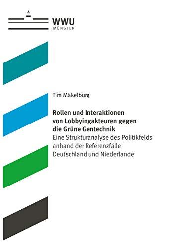 Rollen und Interaktionen von Lobbyingakteuren gegen die Grüne Gentechnik: Eine Strukturanalyse des Politikfelds anhand der Referenzfälle Deutschland und Niederlande
