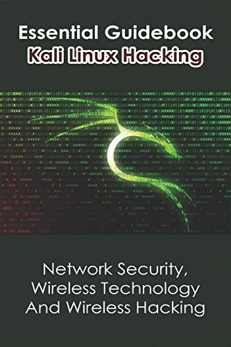 Essential Guidebook Kali Linux Hacking: Network Security, Wireless Technology And Wireless Hacking: Kali Linux 2020