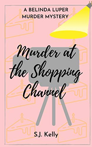 Murder at the Shopping Channel: A Belinda Luper Mystery (Belinda Luper Murder Mystery Book 2) by [Scott Kelly]