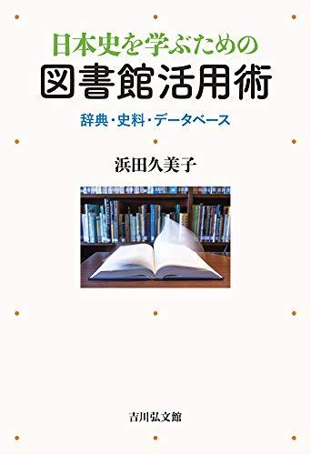 日本史を学ぶための図書館活用術: 辞典・史料・データベース / 浜田 久美子