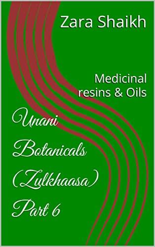 Unani Botanicals (Zulkhaasa) Part 6: Medicinal resins & Oils (The complete guide to Unani Herbalism Book 11) (English Edition)