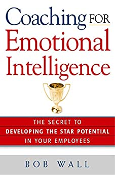 Coaching for Emotional Intelligence: The Secret to Developing the Star Potential in Your Employees by [Bob Wall]
