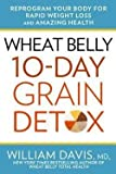 M.d. William Davis: Wheat Belly : 10-Day Grain Detox: Reprogram Your Body for Rapid Weight Loss and Amazing Health (Hardcover); 2015 Edition