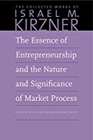 The Essence of Entrepreneurship and the Nature and Significance of Market Process (Collected Works of Israel M. Kirzner)