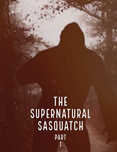The Supernatural Sasquatch: Part 1