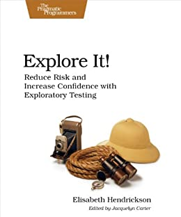 Explore It!: Reduce Risk and Increase Confidence with Exploratory Testing by [Elisabeth Hendrickson]