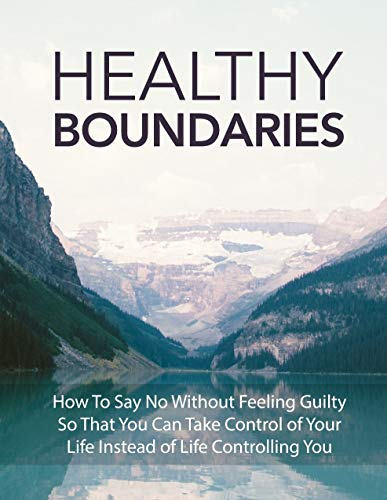 Healthy Boundaries: How To Say No Without Feeling Guilty So That You Can Take Control Of Your Life Instead Of Life Controlling You (English Edition)