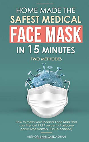 FACE MASK: Step by Step Easy Guide to making safest medical face mask that can filter out 99.97% of airborne particulate matters. (Patterns included)