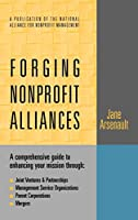 Forging Nonprofit Alliances: A Comprehensive Guide to Enhancing Your Mission Through Joint Ventures & Partnerships, Management Service Organizations, Parent Corporations, and Mergers (Jossey-bass Nonprofit and Public Management Series)