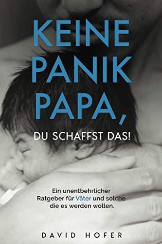 KEINE PANIK PAPA, DU SCHAFFST DAS! Ein unentbehrlicher Ratgeber für Väter und solche die es werden wollen.