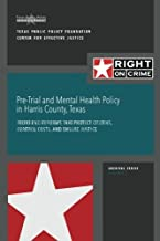 Pre-Trial and Mental Health Policy in Harris County, Texas: Front-end Reforms that Protect Citizens, Control Costs, and Ensure Justice (Right on Crime Archival Series) (Volume 2)