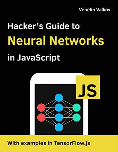 Hacker's Guide to Neural Networks in JavaScript: Beginners Guide to Understanding Machine Learning with TensorFlow.js in the Browser and Node.JS Front Cover