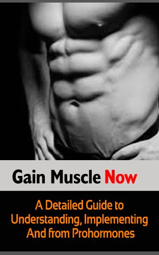 Gain Muscle Now: A Detailed Guide to Understanding, Implementing and Benefitting from Prohormones (English Edition)