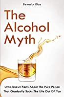 The Alcohol Myth: Little-Known Facts About The Pure Poison That Gradually Sucks The Life Out Of You