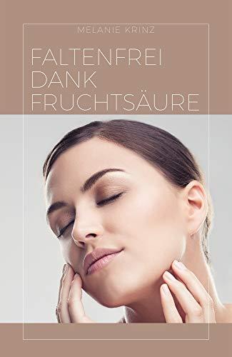 Faltenfrei dank Fruchtsäure: Anti Ageing, Fruchtsäurepeeling: Der ultimative Guide, wie Sie Fruchtsäure effektiv verwenden, damit Falten, Flecken im Gesicht, Alterszeichen sichtbar abgemildert werden