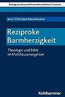 Reziproke Barmherzigkeit: Theologie Und Ethik Im Matthausevangelium (Beitrage Zur Wissenschaft Vom Alten Und Neuen Testament)