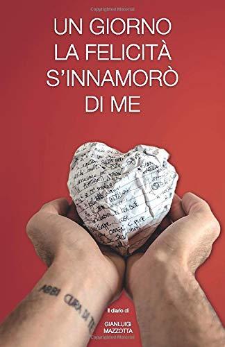 UN GIORNO LA FELICITA' S'INNAMORO' DI ME: Il diario di Gianluigi Mazzotta