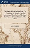 The Charity School Spelling Book. Part I. Containing the Alphabet, Spelling Lessons, and Short Stories of Good and Bad Boys, ... by Sarah Trimmer. Fifth Edition