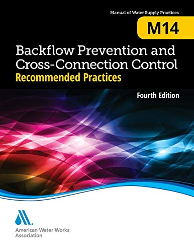 Backflow Prevention and Cross-Connection Control: Recommended Practices (M14): AWWA Manual of Water