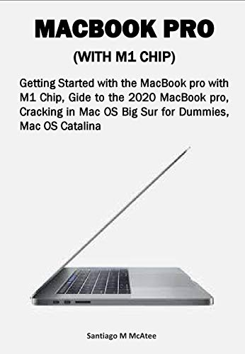 MACBOOK PRO (WITH M1 CHIP): Getting Started with the MacBook pro with M1 Chip, Gide to the 2020 MacBook pro, Cracking in Mac OS Big Sur for Dummies, Mac OS Catalina (English Edition)