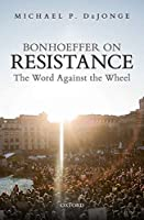 Bonhoeffer on Resistance: The Word against the Wheel
