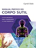 Manual Pratico do Corpo Sutil: O Guia Definitivo Para Compreender a Cura Energetica