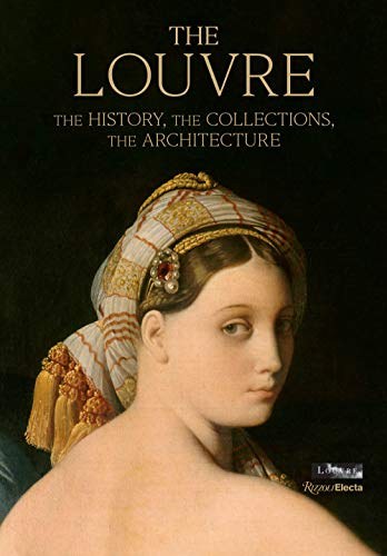 The Louvre: The History, The Collections, The Architecture