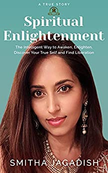 Spiritual Enlightenment: The Intelligent Way to Awaken, Enlighten, Discover Your True Self, and Find Liberation by [Smitha Jagadish]