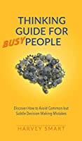 Thinking Guide for Busy People: Discover How to Avoid Common but Subtle Decision Making Mistakes