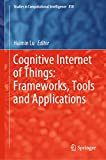 Cognitive Internet of Things: Frameworks, Tools and Applications: 810 (Studies in Computational Intelligence)