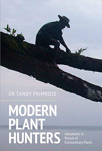 Modern Plant Hunters: Adventures in Pursuit of Extraordinary Plants