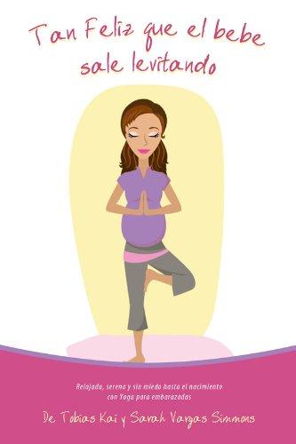 Tan Feliz Que el Bebé Sale Levitando - Yoga Para Embarazadas: Relajada, serena y sin miedo hasta el nacimiento con Yoga para embarazadas.