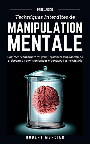 PERSUASION: Techniques interdites de Manipulation Mentale - Comment convaincre les gens, influencer leurs décisions et devenir un communicateur magnétique et irrésistible